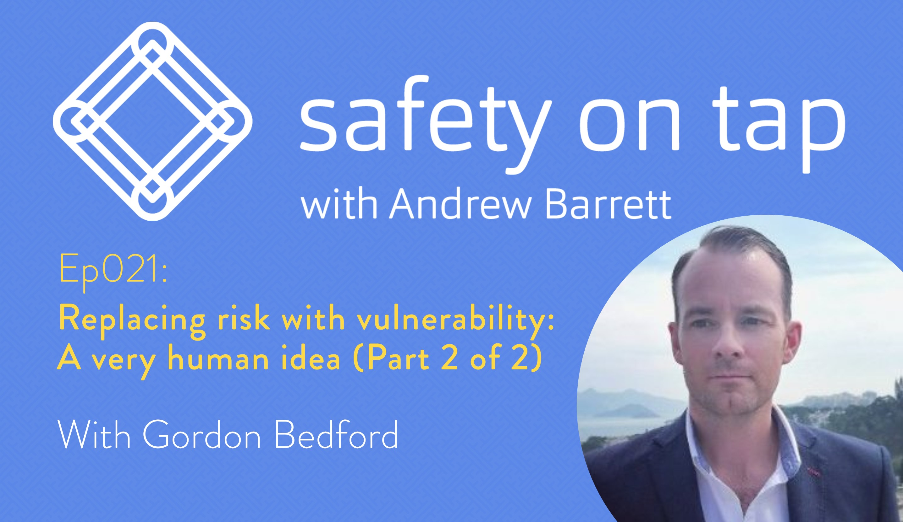 Ep021: Replacing risk with vulnerability: A very human idea, with Gordon Bedford (Part 2 of 2)