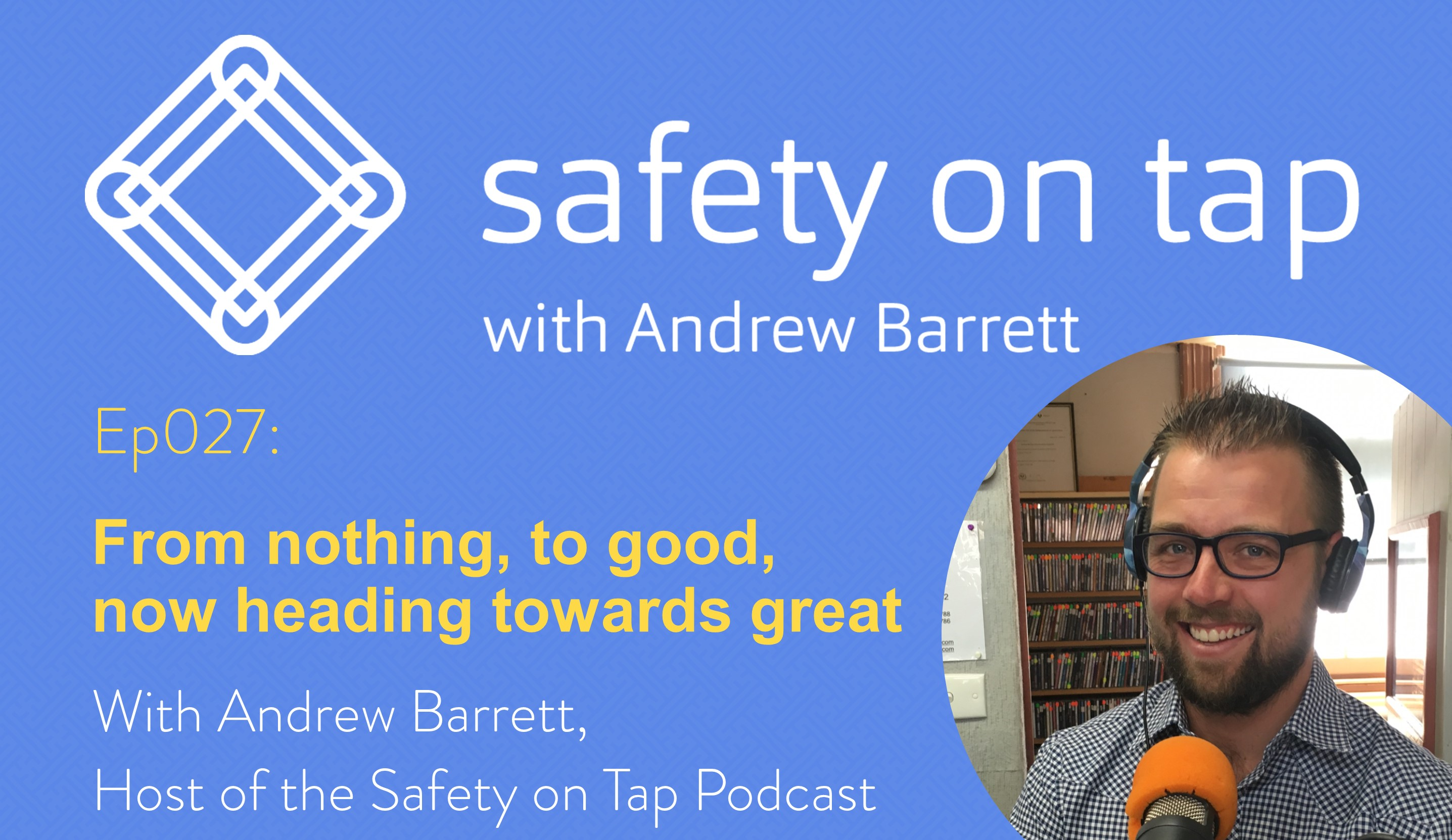 Ep027: From nothing, to good, now heading towards great.  With Andrew Barrett, Host of the Safety on Tap Podcast