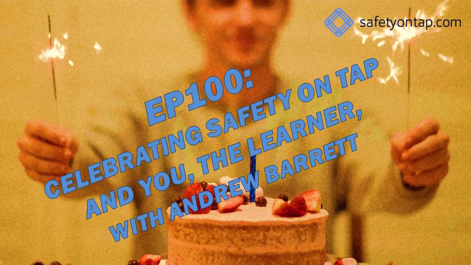 Ep100: Celebrating Safety on Tap and You, the Learner, with Andrew Barrett